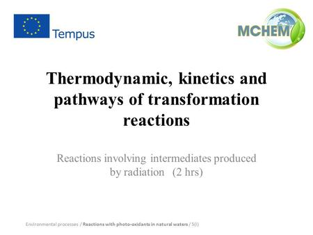 Thermodynamic, kinetics and pathways of transformation reactions Reactions involving intermediates produced by radiation (2 hrs) Environmental processes.