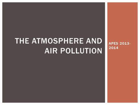 APES 2013- 2014 THE ATMOSPHERE AND AIR POLLUTION.