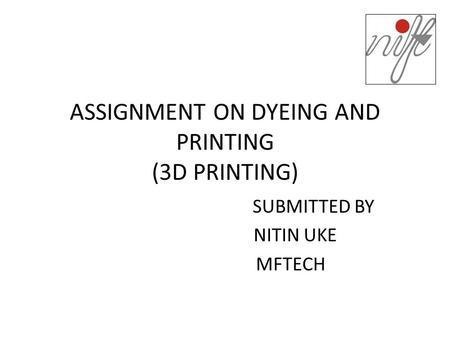 ASSIGNMENT ON DYEING AND PRINTING (3D PRINTING) SUBMITTED BY NITIN UKE MFTECH.