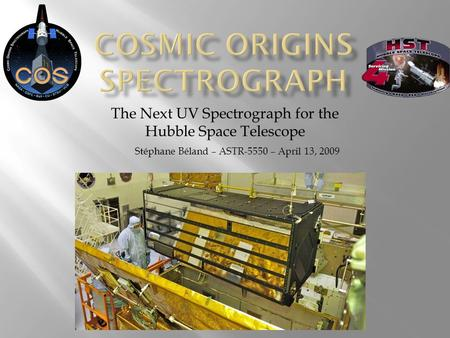 The Next UV Spectrograph for the Hubble Space Telescope Stéphane Béland – ASTR-5550 – April 13, 2009.