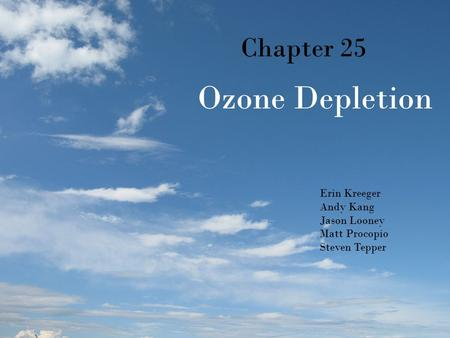 Chapter 25 Ozone Depletion Erin Kreeger Andy Kang Jason Looney Matt Procopio Steven Tepper.