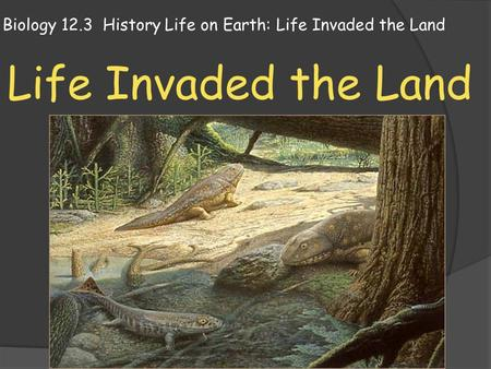Biology 12.3 History Life on Earth: Life Invaded the Land Life Invaded the Land.