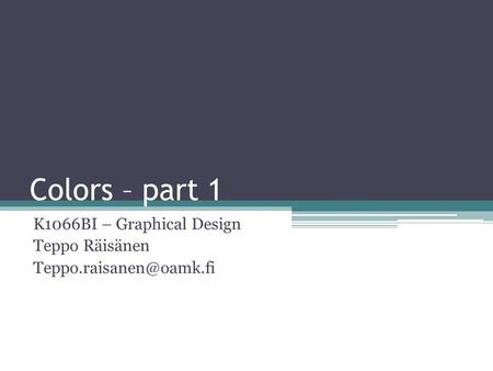 Colors – part 1 K1066BI – Graphical Design Teppo Räisänen