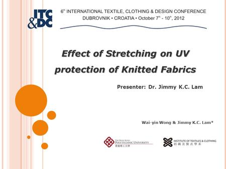 Effect of Stretching on UV protection of Knitted Fabrics Presenter: Dr. Jimmy K.C. Lam Wai-yin Wong & Jimmy K.C. Lam*