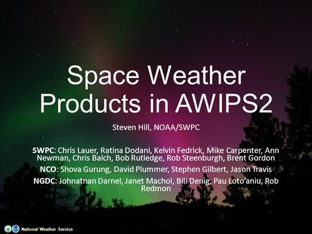 National Weather Service Space Weather Products in AWIPS2 Steven Hill, NOAA/SWPC SWPC: Chris Lauer, Ratina Dodani, Kelvin Fedrick, Mike Carpenter, Ann.
