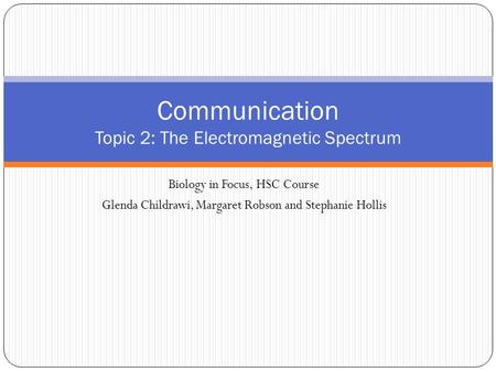 Biology in Focus, HSC Course Glenda Childrawi, Margaret Robson and Stephanie Hollis Communication Topic 2: The Electromagnetic Spectrum.