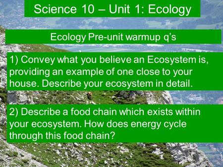 Unit 1 – Diversity in Ecosystems  What is an ecosystem? a term used to describe the relationships among the many species living in an environment and.