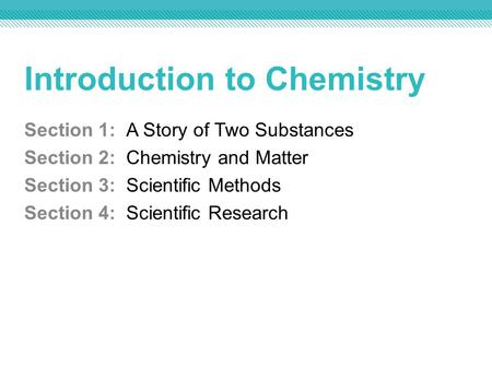Introduction to Chemistry Section 1: A Story of Two Substances Section 2: Chemistry and Matter Section 3: Scientific Methods Section 4: Scientific Research.