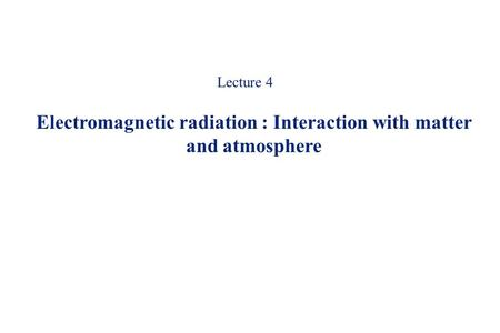 Electromagnetic radiation : Interaction with matter and atmosphere
