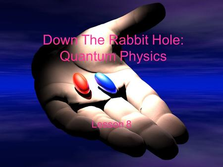 Down The Rabbit Hole: Quantum Physics Lesson 8. Objectives Define a quantum Calculate the energy of a photon Relate photon energy to wavelength and frequency.