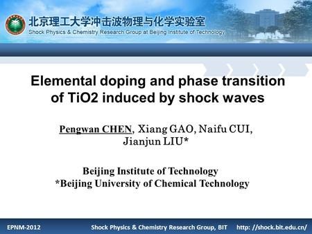 EPNM-2012 Shock Physics & Chemistry Research Group, BIT http: //shock.bit.edu.cn/ Elemental doping and phase transition of TiO2 induced by shock waves.