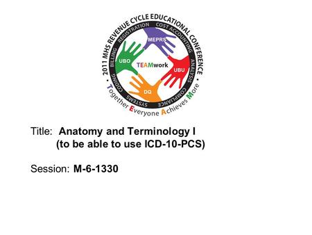 2010 UBO/UBU Conference Title: Anatomy and Terminology I (to be able to use ICD-10-PCS) Session: M-6-1330.