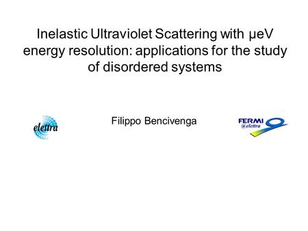 Inelastic Ultraviolet Scattering with μeV energy resolution: applications for the study of disordered systems Filippo Bencivenga.