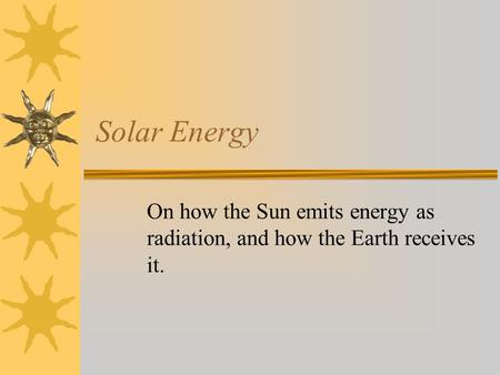 Solar Energy On how the Sun emits energy as radiation, and how the Earth receives it.