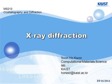 10 /16/2014 Soon Ho Kwon Computational Materials Science lab. KAIST MS213 Crystallography and Diffraction.
