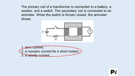 2. a nonzero current for a short instant. 3. a steady current.