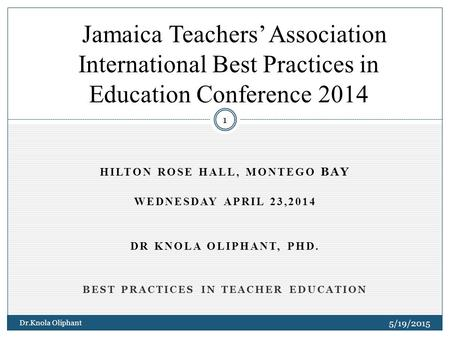 HILTON ROSE HALL, MONTEGO BAY WEDNESDAY APRIL 23,2014 DR KNOLA OLIPHANT, PHD. BEST PRACTICES IN TEACHER EDUCATION 5/19/2015 Dr.Knola Oliphant 1 Jamaica.