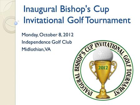 Inaugural Bishop's Cup Invitational Golf Tournament Monday, October 8, 2012 Independence Golf Club Midlothian, VA.