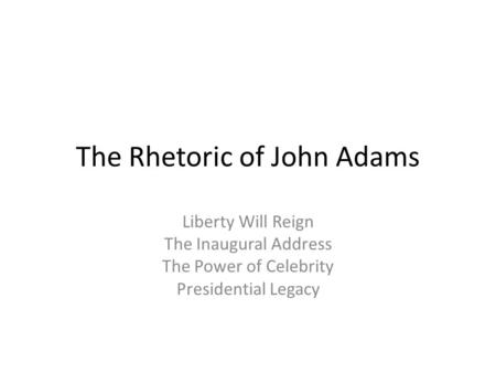 The Rhetoric of John Adams Liberty Will Reign The Inaugural Address The Power of Celebrity Presidential Legacy.