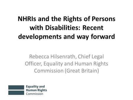 NHRIs and the Rights of Persons with Disabilities: Recent developments and way forward Rebecca Hilsenrath, Chief Legal Officer, Equality and Human Rights.