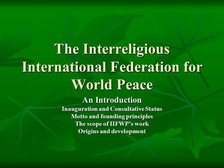 The Interreligious International Federation for World Peace An Introduction Inauguration and Consultative Status Motto and founding principles The scope.