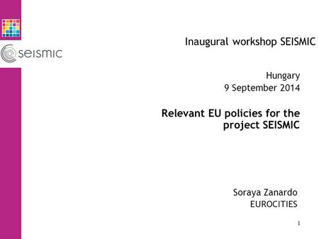 Inaugural workshop SEISMIC Soraya Zanardo EUROCITIES Hungary 9 September 2014 Relevant EU policies for the project SEISMIC 1.
