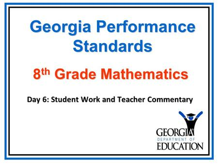 Georgia Performance Standards Day 6: Student Work and Teacher Commentary 8 th Grade Mathematics.