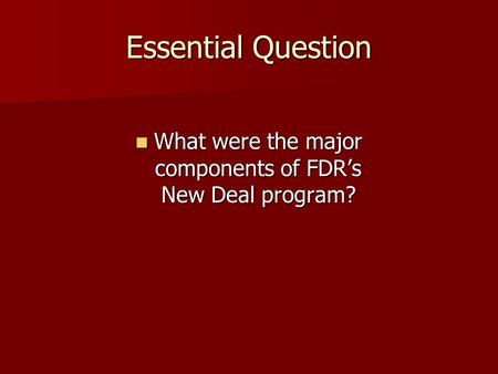 Essential Question What were the major components of FDR's New Deal program? What were the major components of FDR's New Deal program?