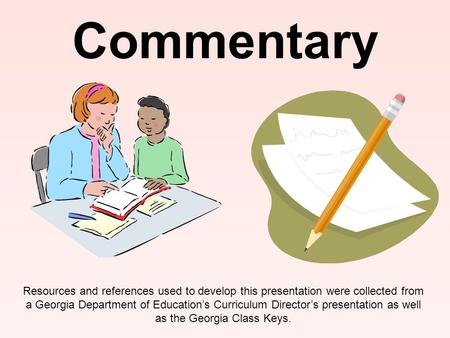 Commentary Resources and references used to develop this presentation were collected from a Georgia Department of Education's Curriculum Director's presentation.
