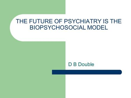 THE FUTURE OF PSYCHIATRY IS THE BIOPSYCHOSOCIAL MODEL D B Double.