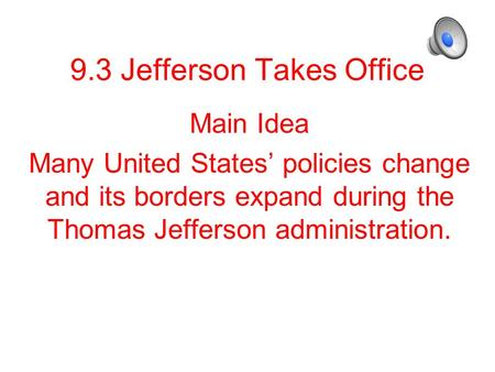 9.3 Jefferson Takes Office Main Idea Many United States' policies change and its borders expand during the Thomas Jefferson administration.
