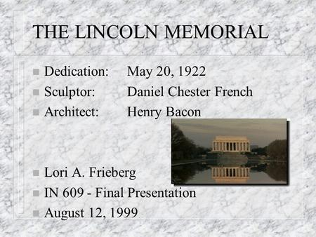 THE LINCOLN MEMORIAL n Dedication:May 20, 1922 n Sculptor:Daniel Chester French n Architect:Henry Bacon n Lori A. Frieberg n IN 609 - Final Presentation.