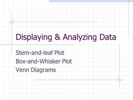 Displaying & Analyzing Data Stem-and-leaf Plot Box-and-Whisker Plot Venn Diagrams.