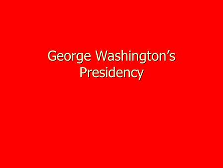 George Washington's Presidency. First Electoral College Unanimously voted president in first presidential ballot of electoral college Unanimously voted.