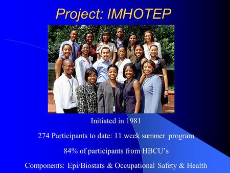 Project: IMHOTEP Initiated in 1981 274 Participants to date: 11 week summer program 84% of participants from HBCU's Components: Epi/Biostats & Occupational.