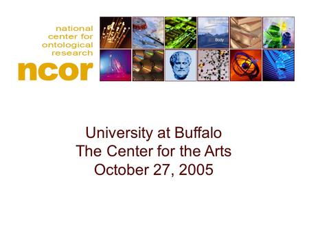National center for ontological research University at Buffalo The Center for the Arts October 27, 2005.