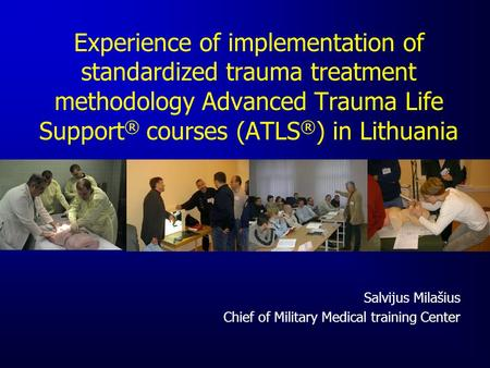 Experience of implementation of standardized trauma treatment methodology Advanced Trauma Life Support ® courses (ATLS ® ) in Lithuania Salvijus Milašius.