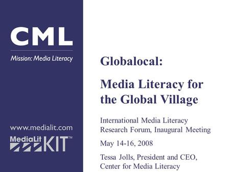 Globalocal: Media Literacy for the Global Village International Media Literacy Research Forum, Inaugural Meeting May 14-16, 2008 Tessa Jolls, President.