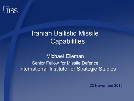 Iranian Ballistic Missile Capabilities Michael Elleman Senior Fellow for Missile Defence International Institute for Strategic Studies 22 November 2010.