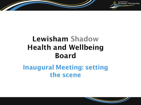 Lewisham Shadow Health and Wellbeing Board Inaugural Meeting: setting the scene.