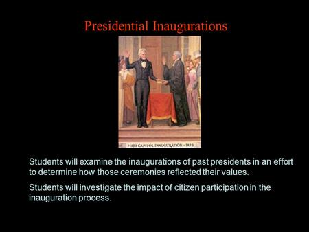 Presidential Inaugurations Students will examine the inaugurations of past presidents in an effort to determine how those ceremonies reflected their values.