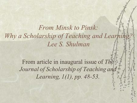 From Minsk to Pinsk: Why a Scholarship of Teaching and Learning? Lee S. Shulman From article in inaugural issue of The Journal of Scholarship of Teaching.