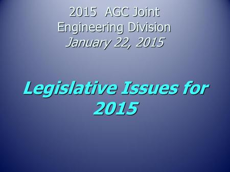 2015 AGC Joint Engineering Division January 22, 2015 Legislative Issues for 2015.