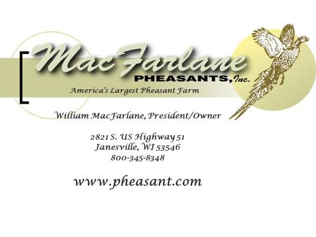 William MacFarlane, President/Owner 2821 S. US Highway 51 Janesville, WI 53546 800-345-8348 www.pheasant.com America's Largest Pheasant Farm.