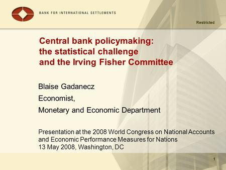 Restricted Presentation at the 2008 World Congress on National Accounts and Economic Performance Measures for Nations 13 May 2008, Washington, DC 1 Central.