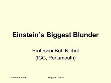 March 16th 2005Inaugural Lecture Einstein's Biggest Blunder Professor Bob Nichol (ICG, Portsmouth)