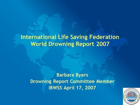 International Life Saving Federation World Drowning Report 2007 Barbara Byers Drowning Report Committee Member IBWSS April 17, 2007.