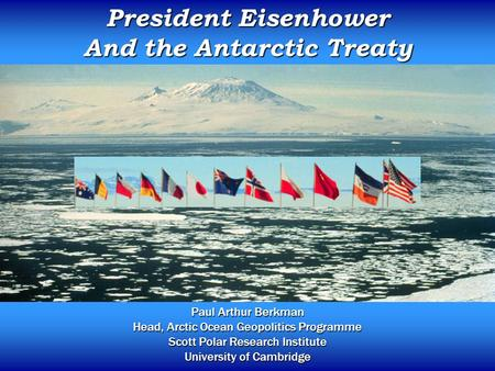 President Eisenhower And the Antarctic Treaty Paul Arthur Berkman Head, Arctic Ocean Geopolitics Programme Scott Polar Research Institute University of.