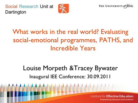 1 What works in the real world? Evaluating social-emotional programmes, PATHS, and Incredible Years Louise Morpeth &Tracey Bywater Inaugural IEE Conference: