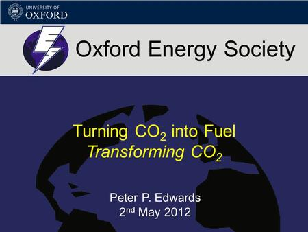 Turning CO 2 into Fuel Transforming CO 2 Peter P. Edwards 2 nd May 2012.